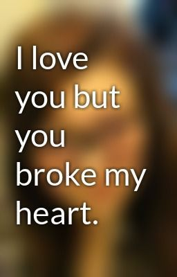 You Broke My Heart But I Still Love You Poems Or Quotes Upload